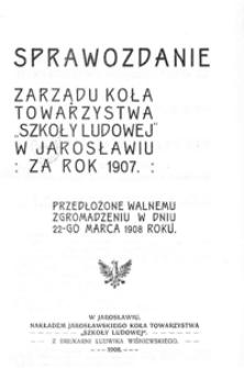"""Sprawozdanie Zarządu Koła Towarzystwa """"Szkoły Ludowej"""" w Jarosławiu za rok szkolny 1907"""