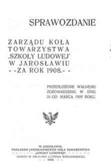 """Sprawozdanie Zarządu Koła Towarzystwa """"Szkoły Ludowej"""" w Jarosławiu za rok szkolny 1908"""