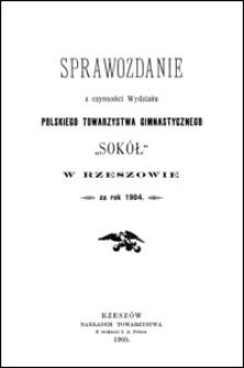 """Sprawozdanie z czynności Wydziału Polskiego Towarzystwa Gimnastycznego """"Sokół"""" w Rzeszowie za rok 1904"""