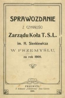 Sprawozdanie z czynności Zarządu Koła T.S.L. im. H. Sienkiewicza w Przemyślu za rok 1908