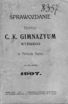 Sprawozdanie Dyrekcyi C. K. Gimnazyum Wyższego w Nowym Sączu za rok szkolny 1907