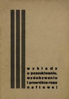 Wykłady o poszukiwaniu, wydobywaniu i przeróbce ropy naftowej : kurs zorganizowany dla pracowników przemysłu naftowego w mies.: lutym i marcu 1934 r.