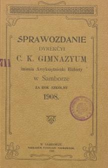 Sprawozdanie Dyrekcji C. K. Gimnazyum Arcyksiężniczki Elżbiety w Samborze za rok szkolny 1908