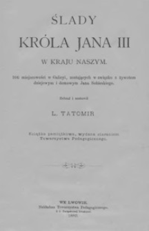 Ślady króla Jana III w kraju naszym : 106 miejscowości w Galicyi, zostających w związku z żywotem dziejowym i domowym Jana Sobieskiego