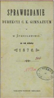 Sprawozdanie Dyrekcyi C. K. Gimnazyum w Stanisławowie za rok szkolny 1876