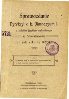 Sprawozdanie Dyrekcyi C. K. Gimnazyum I. z polskim językiem wykładowym w Stanisławowie za rok szkolny 1907/08