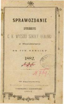 Sprawozdanie Dyrekcyi C. K. Wyższej Szkoły Realnej w Stanisławowie za rok szkolny 1882