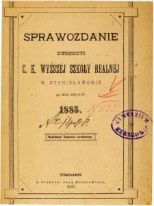 Sprawozdanie Dyrekcyi C. K. Wyższej Szkoły Realnej w Stanisławowie za rok szkolny 1885