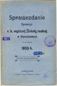 Sprawozdanie Dyrekcyi C. K. Wyższej Szkoły Realnej w Stanisławowie za rok szkolny 1903/4