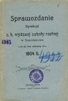 Sprawozdanie Dyrekcyi C. K. Wyższej Szkoły Realnej w Stanisławowie za rok szkolny 1904/5