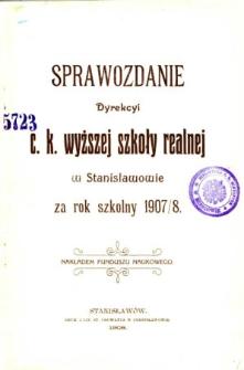 Sprawozdanie Dyrekcyi C. K. Wyższej Szkoły Realnej w Stanisławowie za rok szkolny 1907/8
