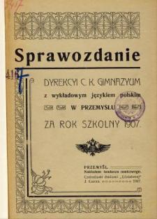 Sprawozdanie Dyrekcyi C. K. Gimnazyum z wykładowym językiem polskim w Przemyślu za rok szkolny 1907