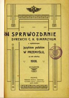 Sprawozdanie Dyrekcyi C. K. Gimnazyum z wykładowym językiem polskim w Przemyślu za rok szkolny 1908