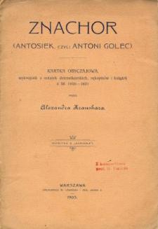 Znachor : (Antosiek, czyli Antoni Golec) : kartka obyczajowa, wykrojona z notatek dziennikarskich, rękopisów i książek