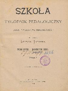 Szkoła : tygodnik pedagogiczny : organ Towarzystwa Pedagogicznego, pod red. Lucyana Tatomira T. 17, R. 13