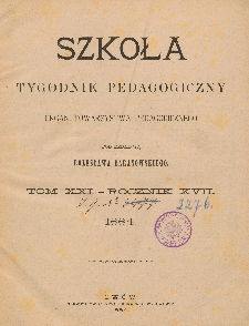 Szkoła : tygodnik pedagogiczny : organ Towarzystwa Pedagogicznego, pod red. Bolesława Baranowskiego T. 21, R. 17