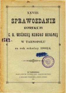 Sprawozdanie Dyrekcyi C. K. Wyższej Szkoły Realnej w Tarnopolu za rok szkolny 1903/04