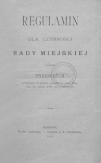 Regulamin dla czynności Rady Miejskiej miasta Przemyśla : uchwalony na pełném posiedzeniu tejże Rady dnia 12. marca 1891 do l. 19831/90