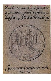 Sprawozdanie Zakładu Naukowego Żeńskiego z prawem publiczności Zofii Strzałkowskiej za rok szkolny 1913/14