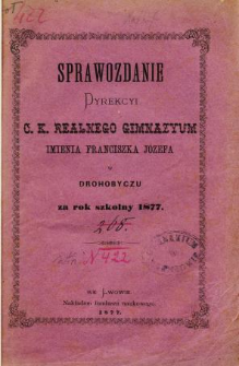 Sprawozdanie Dyrekcyi C. K. Realnego Gimnazyum im. Franciszka Józefa w Drohobyczu za rok szkolny 1877