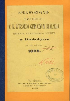 Sprawozdanie Dyrekcyi C. K. Wyższego Gimnazyum Realnego im. Franciszka Jóżefa w Drohobyczu za rok 1885