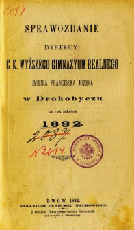 Sprawozdanie Dyrekcyi C. K. Wyższego Gimnazyum Realnego im. Franciszka Jóżefa w Drohobyczu za rok 1892