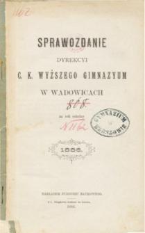 Sprawozdanie Dyrekcyi C. K. Wyższego Gimnazyum w Wadowicach za rok szkolny 1886