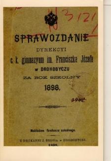 Sprawozdanie Dyrekcyi C. K. Gimnazyum im. Franciszka Józefa w Drohobyczu za rok szkolny 1898