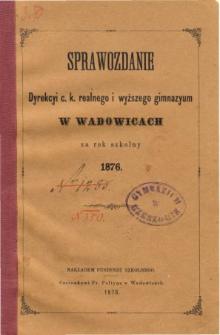 Sprawozdanie Dyrekcyi C. K. Realnego i Wyższego Gimnazyum w Wadowicach za rok szkolny 1876