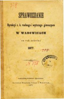 Sprawozdanie Dyrekcyi C. K. Realnego i Wyższego Gimnazyum w Wadowicach za rok szkolny 1877