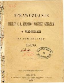 Sprawozdanie Dyrekcyi C. K. Realnego i Wyższego Gimnazyum w Wadowicach za rok szkolny 1878