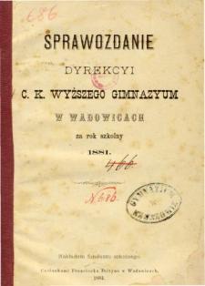 Sprawozdanie Dyrekcyi C. K. Wyższego Gimnazyum w Wadowicach za rok szkolny 1881