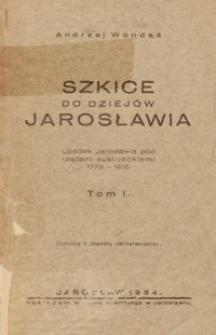 Szkice do dziejów Jarosławia : Upadek Jarosławia pod rządami austrjackiemi (1773-1818). T. 1