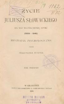 Życie Juliusza Słowackiego na tle współczesnej epoki (1809-1849) : biografia psychologiczna T. 1