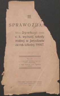 III Sprawozdanie Dyrekcyi C. K. Wyższej Szkoły Realnej w Jarosławiu za rok szkolny 1906/7