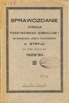 Sprawozdanie Dyrekcji Państwowego Gimnazjum I. im. Marszałka Józefa Piłsudskiego w Stryju za rok szkolny 1929/30