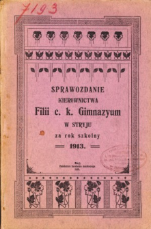 Sprawozdanie Kierownictwa Filii C. K. Gimnazyum w Stryju za rok szkolny 1913