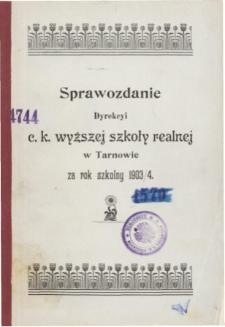 Sprawozdanie Dyrekcyi C. K. Wyższej Szkoły Realnej w Tarnowie za rok szkolny 1903/04