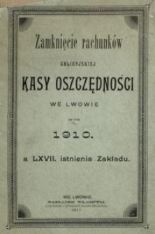Zamknięcie rachunków Galicyjskiej Kasy Oszczędności we Lwowie za rok 1910 a LXVII. istnienia Zakładu