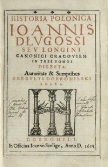 Historia Polonica Ioannis Dłvgossi sev Longini Canonici Cracovien. In Tres Tomos Digesta. [T. 1]