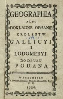 Geographia albo Dokładne opisanie Królestw Gallicyi i Lodomeryi