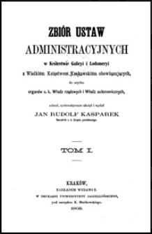 Zbiór ustaw administracyjnych w Królestwie Galicyi i Lodomeryi z Wielkiém Księstwem Krakowskiém obowiązujących, do użytku organów c. k. Władz rządowych i Władz autonomicznych. T. 1