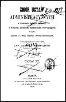 Zbiór ustaw administracyjnych w Królestwie Galicyi i Lodomeryi z Wielkiém Księstwem Krakowskiém obowiązujących, do użytku organów c. k. Władz rządowych i Władz autonomicznych. T. 2