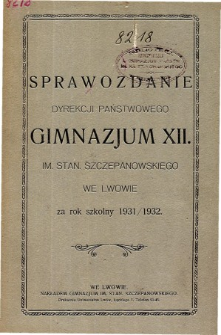 Sprawozdanie Dyrekcji Państwowego Gimnazjum XII im. Stan. Szczepanowskiego we Lwowie za rok szkolny 1931/1932