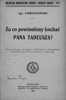 Za co powinniśmy kochać Pana Tadeusza? : odczyt popularny, wygłoszony w Warszawie, w Uniwersytecie Ludowym Polskiej Macierzy Szkolnej w roku 1907