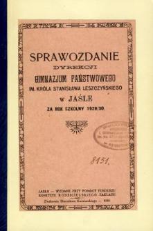 Sprawozdanie Dyrekcji Gimnazjum Państwowego im. króla Stanisława Leszczyńskiego w Jaśle za rok szkolny 1929/30
