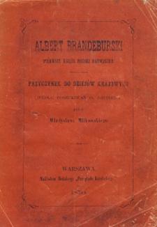 Albert Brandeburski, pierwszy Książę pruski katolikiem : przyczynek do dziejów krajowych wedle poszukiwań O. Theiner'a