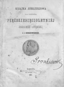 Książka jubileuszowa dla uczczenia pięćdziesięcioletniéj działalności literackiéj J. I. Kraszewskiego
