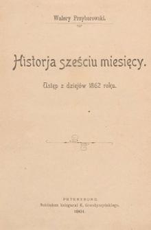 Historja sześciu miesięcy : ustęp z dziejów 1862 roku