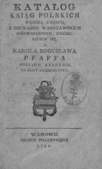 Katalog ksiąg polskich większą częścią z drukarni warszawskich sprowadzonych i znaydujących się u Karola Bogusława Pfaffa bibliop. akademii na ulicy Akademiczney